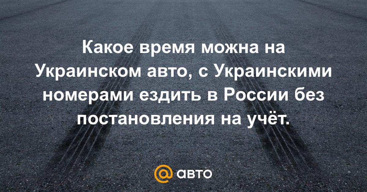 Какое время можна на Украинском авто, с Украинскими номерами ездить в России без постановления на учёт. - Правовые вопросы - стр